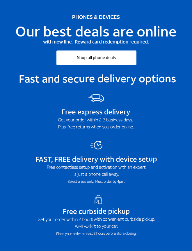 PHONES & DEVICES. Our best deals are online with new line. Reward card redemption required.  Shop all phone deals. Fast and secure delivery options. Free express delivery. Get your order within 2-3 business days. Plus, free returns when you order online. FAST, FREE delivery with device setup.  Free contactless setup and activation with an expert is just a phone call away. Select areas only. Must order by 4pm. Free curbside pickup. Get your order within 2 hours with convenient curbside pickup. We'll walk it to your car. Place your order at least 2 hours before store closing.