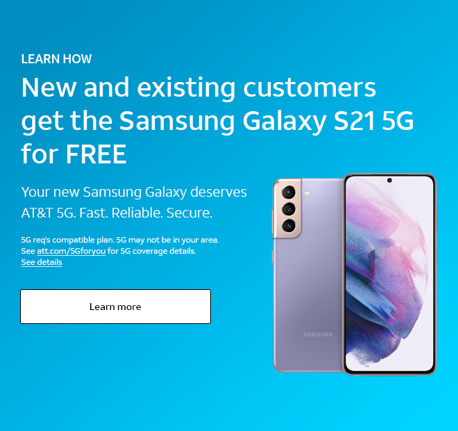 LEARN HOW. New and existing customers get the Samsung Galaxy S21 5G for Free.  Your new Samsung Galaxy deserves AT&T 5G. Fast. Reliable. Secure. 5G req's compatible plan. 5G may not be in your area. See att.com/5gforyou for 5G coverage details. See details. Learn more.