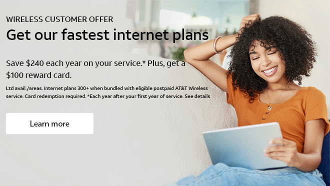 WIRELESS CUSTOMER OFFER. Get our fastest internet plans. Save $240 each year on your service.* Plus, get a 	$100 reward card. Ltd avail./areas. Internet plans 300+ when bundled with eligible postpaid AT&T Wireless service.Card redemption required. *Each year after your first year of service. See details